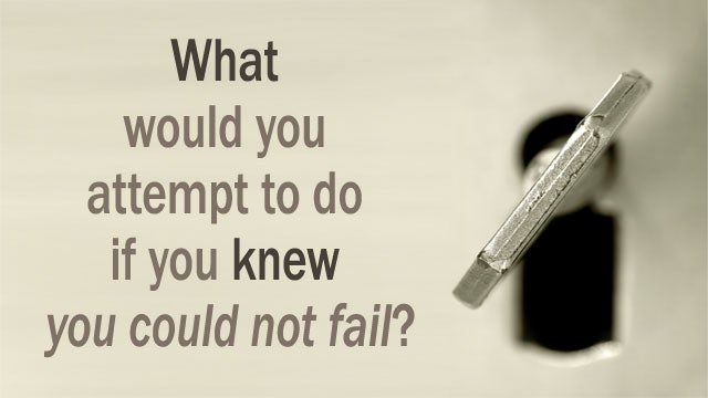 """What Would You Attempt to Do If You Knew You Could Not Fail?"""