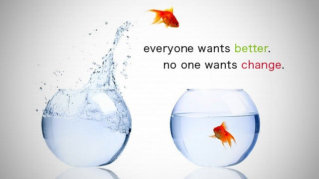 """Everyone Wants Better. No One Wants Change"""