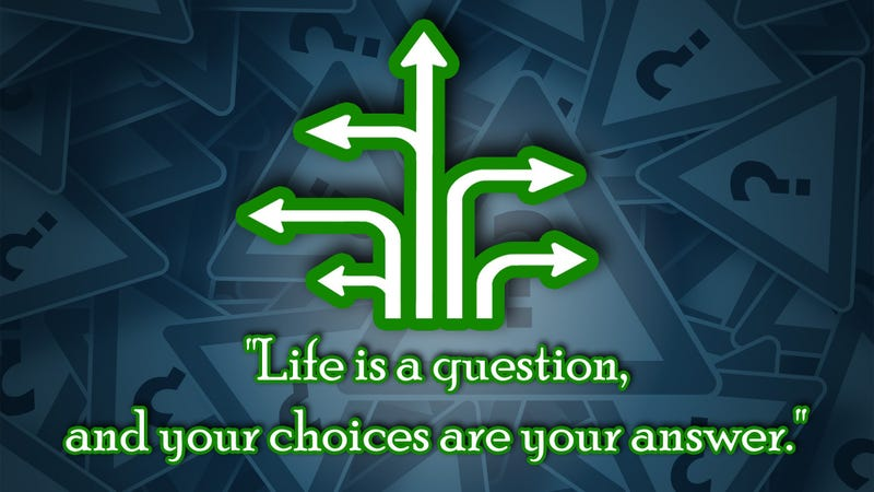 """Life Is a Question, and Your Choices Are Your Answer"""