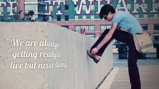 """We Are Always Getting Ready to Live but Never Living"""