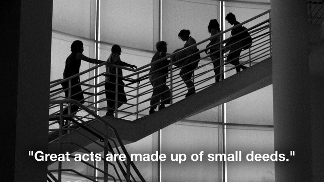 """Great Acts Are Made Up of Small Deeds"""