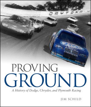 Proving Ground: A History of Dodge, Chrysler, and Plymouth Racing by Jim Schild