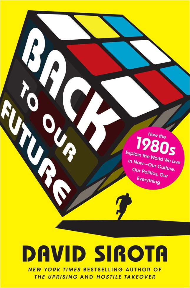 Back To Our Future: How the 1980s Explain The World We Live In Now