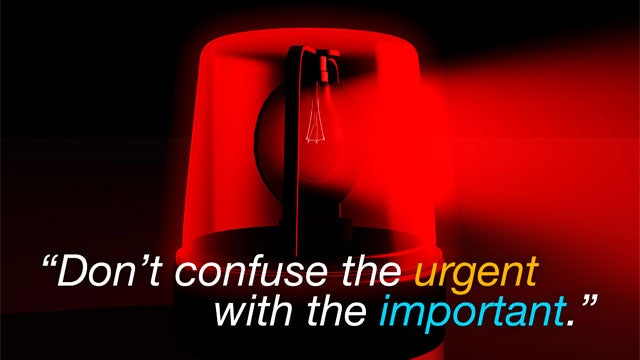 """Don't Confuse the Urgent with the Important"""