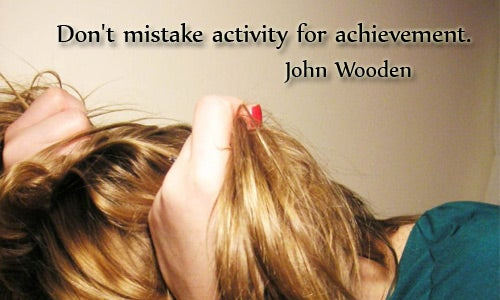 """Don't Mistake Activity for Achievement"""