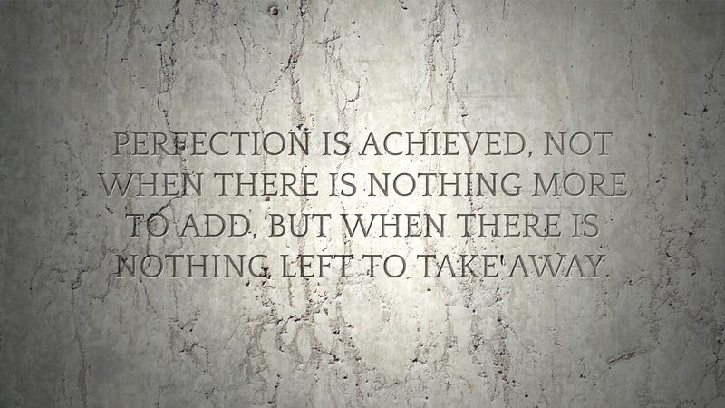"""Perfection is Achieved Not When There Is Nothing More to Add, But When There Is Nothing Left to Take Away"""