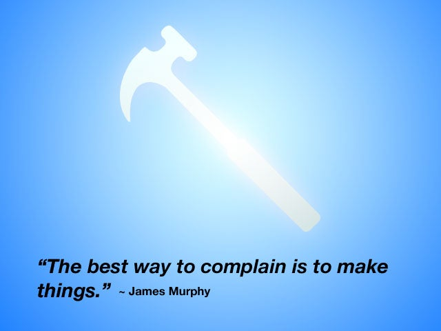 """The Best Way to Complain is to Make Things."""