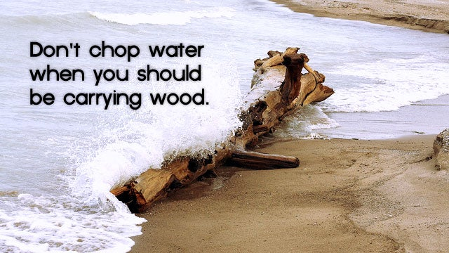"""Don't Chop Water When You Should Be Carrying Wood."""