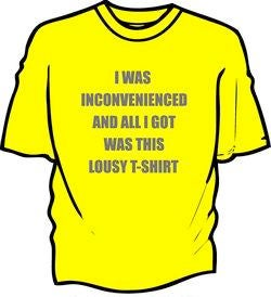 """I Was Inconvenienced And All I Got Was This Lousy T-Shirt"""