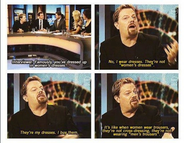 [ Eddie Izzard sitting at a talk-show panel. Interviewer: Famously, you've dressed up in women's dresses -- . Izzard: No, I wear dresses. They're not