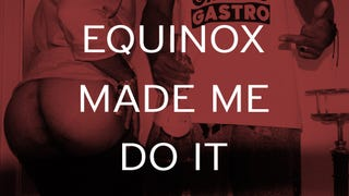 EQUINOX MADE ME DO IT (WITH GHETTO GASTRO)