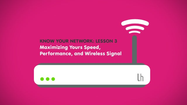 Know Your Network, Lesson 3: Maximize Your Speed, Performance, and Wireless Signal