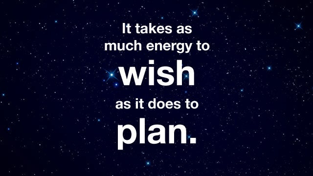 """It Takes as Much Energy to Wish as it Does to Plan."""