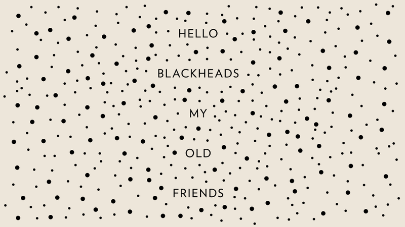 Embrace Your Blackheads. They Just Want to Be With You.