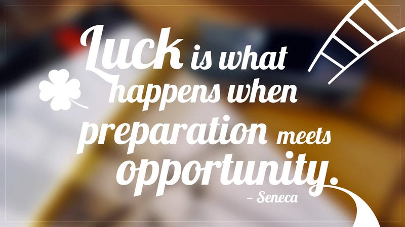 """Luck Is What Happens When Preparation Meets Opportunity"""