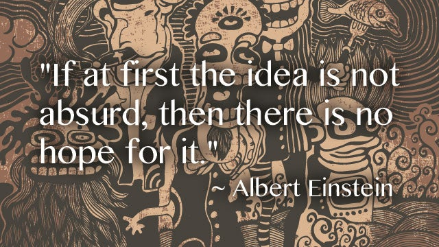 """If At First the Idea Is Not Absurd, Then There Is No Hope for It"""