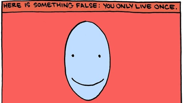 """Here Is Something False: You Only Live Once"""
