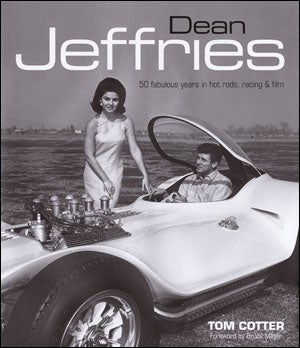 Dean Jeffries: 50 Fabulous Years In Hot Rods, Racing & Film by Tom Cotter