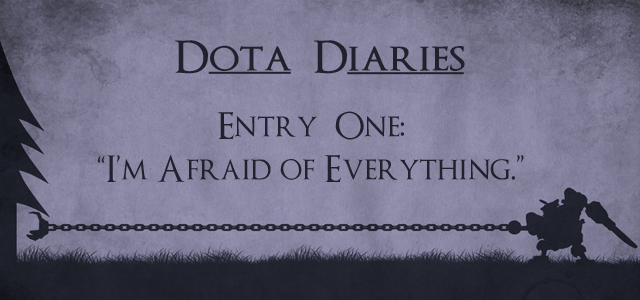 Dota Diaries: I'm Afraid of Everything.