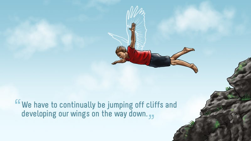 """We Have to Continually Be Jumping Off Cliffs and Developing Our Wings on the Way Down."""