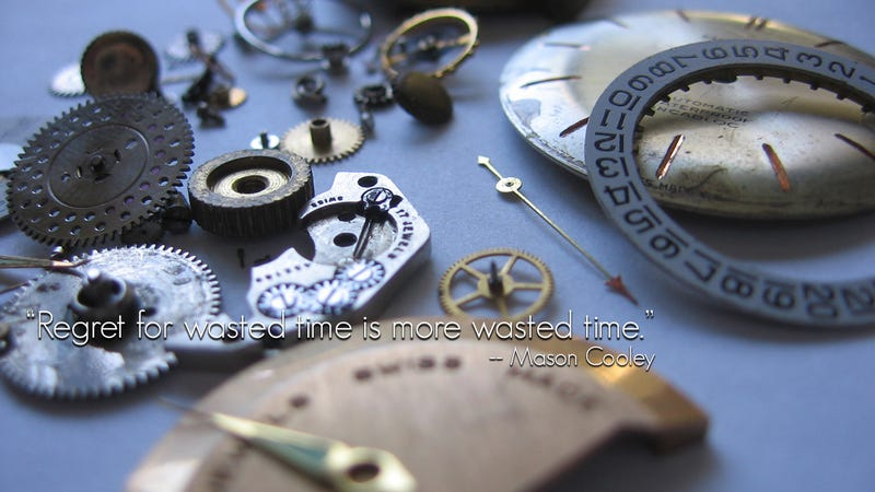"""""""Regret For Wasted Time Is More Wasted Time"""""""