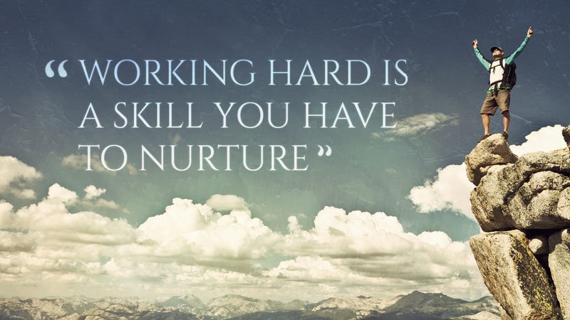"""Working Hard Is a Skill You Have to Nurture"""