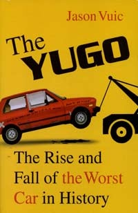 The Yugo: The Rise and Fall of the Worst Car in History by Jason Vuic