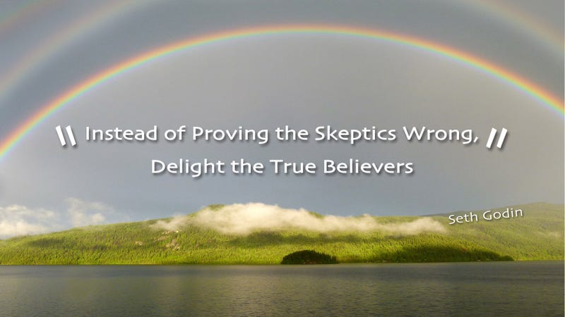 """Instead of Proving the Skeptics Wrong, Delight the True Believers"""