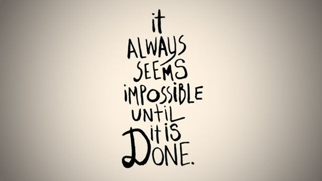 """It Always Seems Impossible Until It Is Done"""