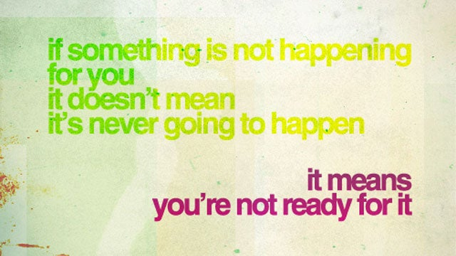 """If Something Isn't Happening, You're Not Ready For It"""