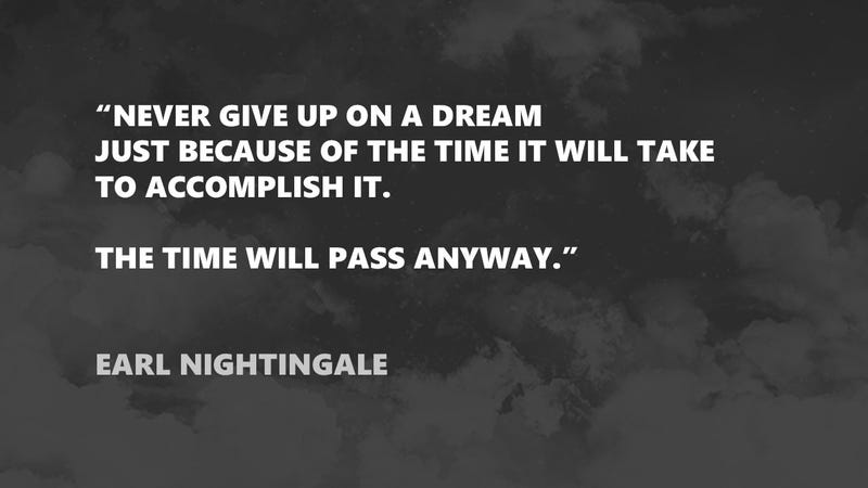 """""""Never give up on a dream just because of the time it will take."""""""