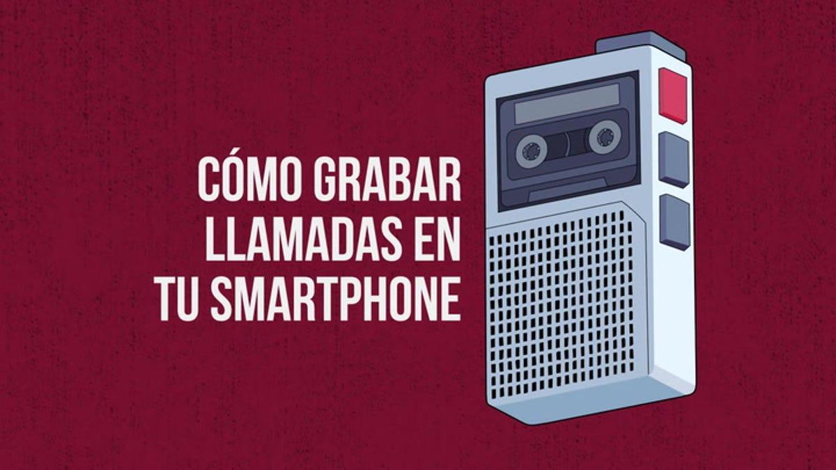 Cómo grabar llamadas con tu smartphone, explicado en dos minutos