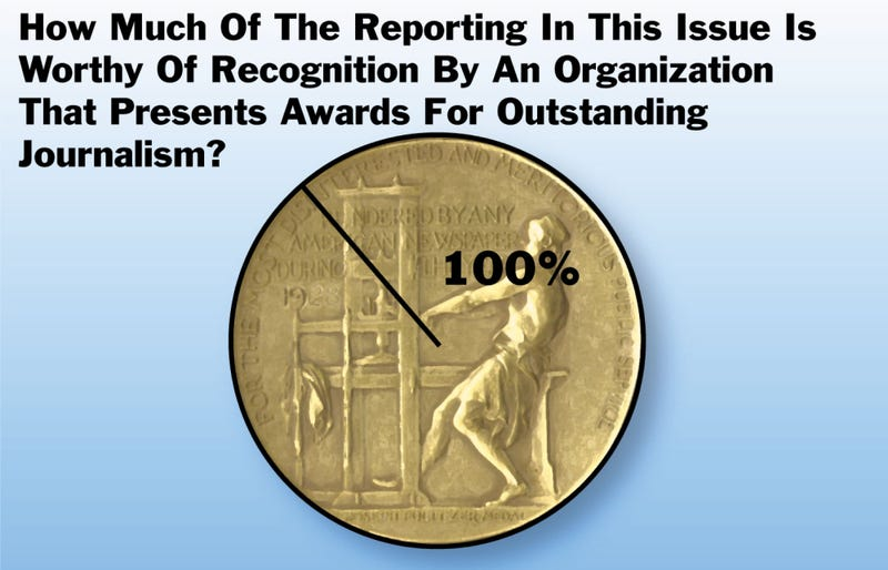Illustration for article titled How Much Of The Reporting In This Issue Is Worthy Of Recognition By An Organization That Presents Awards For Outstanding Journalism?