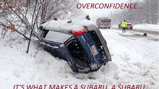Overconfidence.  It's what makes a Subaru, a Subaru.