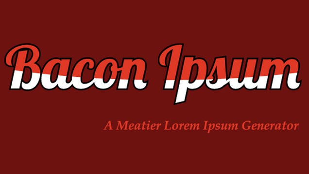 Bacon ipsum turns your dummy text into yummy text