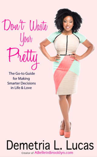 Cover of the new Demetria Lucas book, Don't Waste Your Pretty: The Go-to Guide for Making Smarter Decisions in Life & Love ABelleinBrooklyn.com