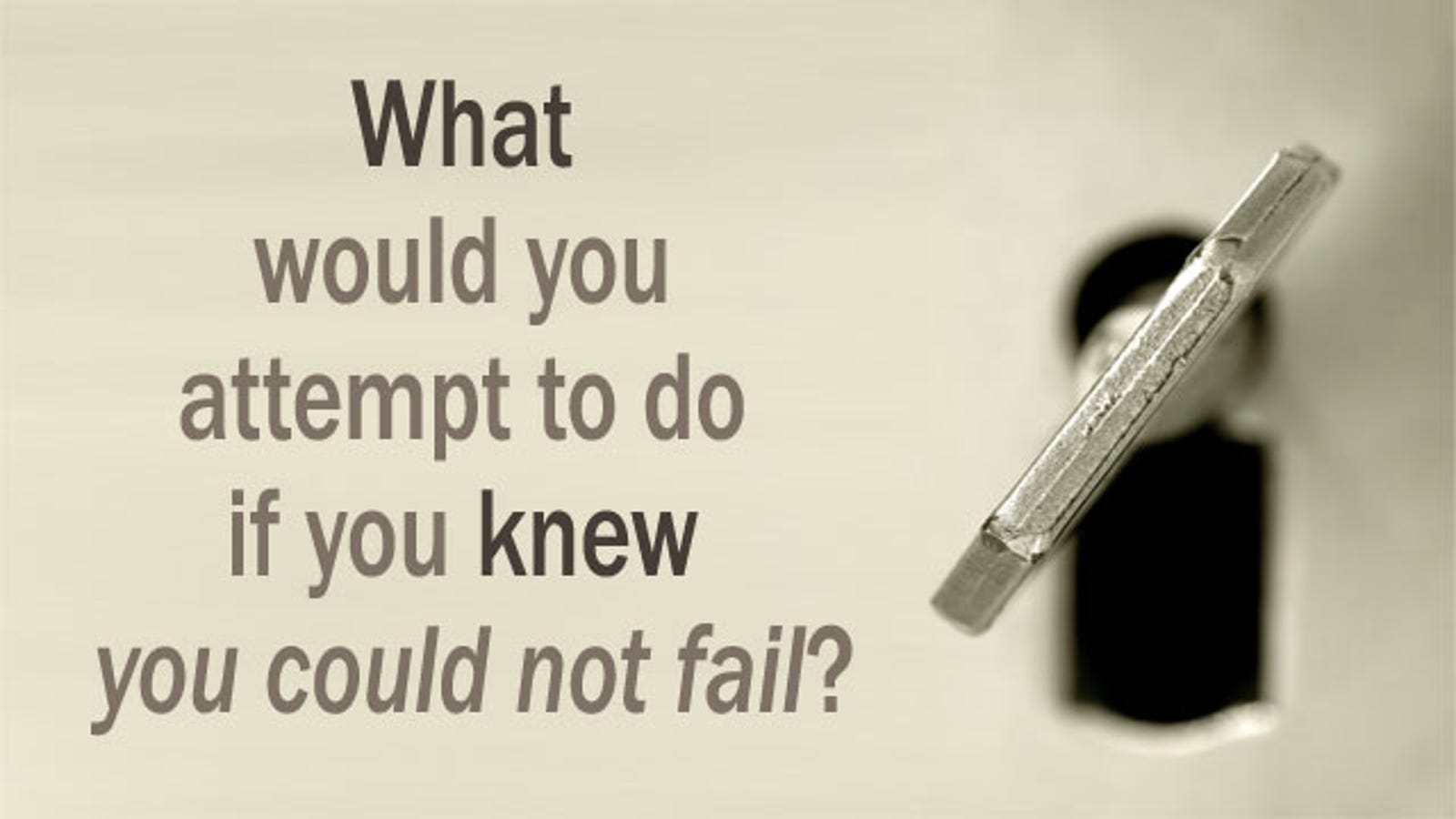what would you attempt to do if you knew you could not fail