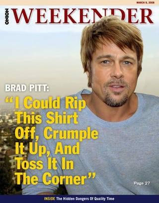 "Illustration for article titled Brad Pitt: ""I Could Rip This Shirt Off, Crumble It Up, And Toss It In The Corner"""