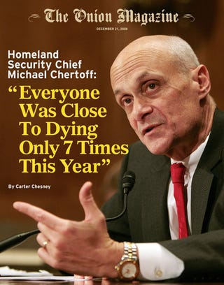 Illustration for article titled Homeland Security Chief Michael Chertoff: 'Everyone Was Close To Dying Only 7 Times This Year'