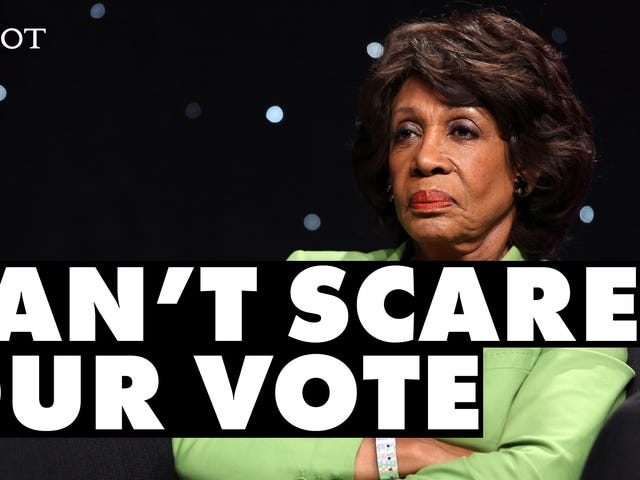 Queen Maxine Still Ain't Scared and She Expects Voters Not to Be Either