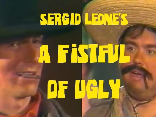 Sergio Leone's A Fistful of Ugly
